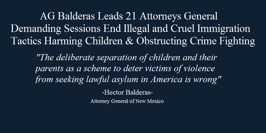 AG Balderas Leads 21 Attorneys General Demanding Sessions End Illegal and Cruel Immigration Tactics Harming Children & Obstructing Crime Fighting